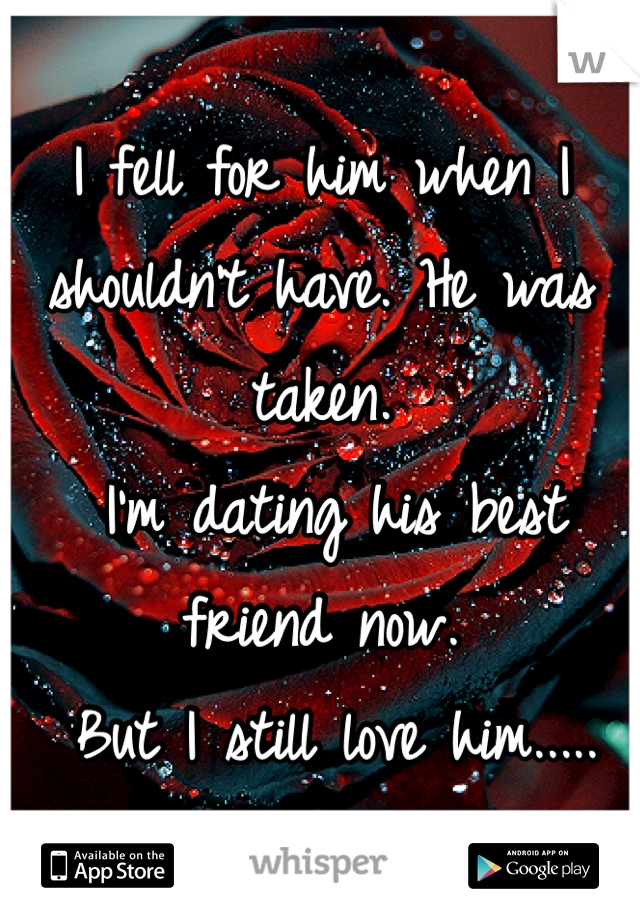 I fell for him when I shouldn't have. He was taken.   I'm dating his best friend now.  But I still love him.....