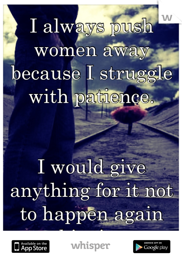 I always push women away because I struggle with patience.   I would give anything for it not to happen again this time