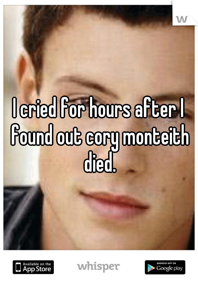 I cried for hours after I found out cory monteith died.