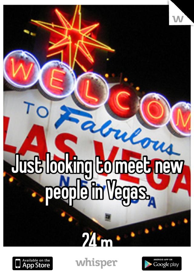 Just looking to meet new people in Vegas.  24.m