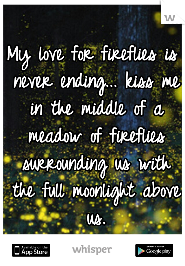 My love for fireflies is never ending... kiss me in the middle of a meadow of fireflies surrounding us with the full moonlight above us.