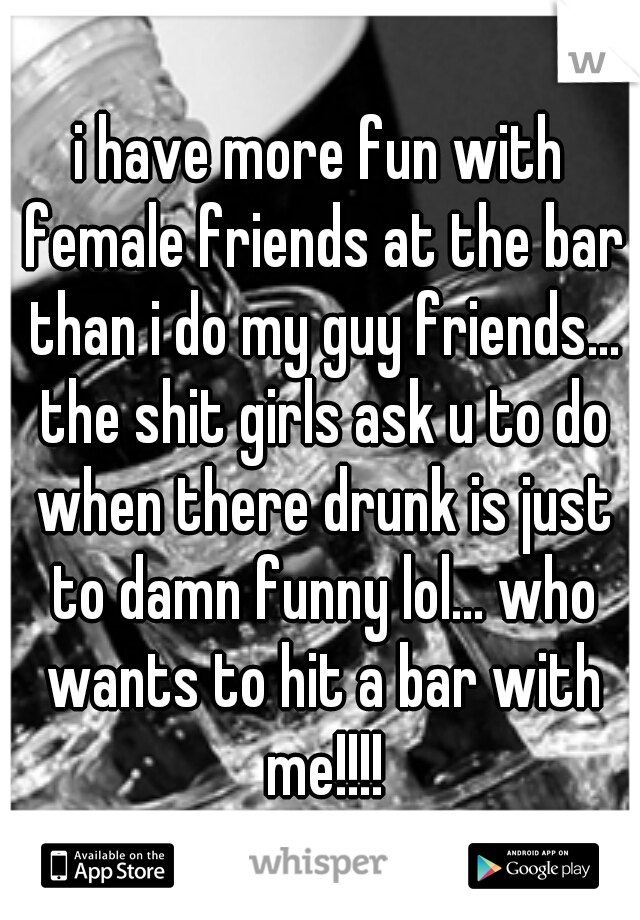 i have more fun with female friends at the bar than i do my guy friends... the shit girls ask u to do when there drunk is just to damn funny lol... who wants to hit a bar with me!!!!