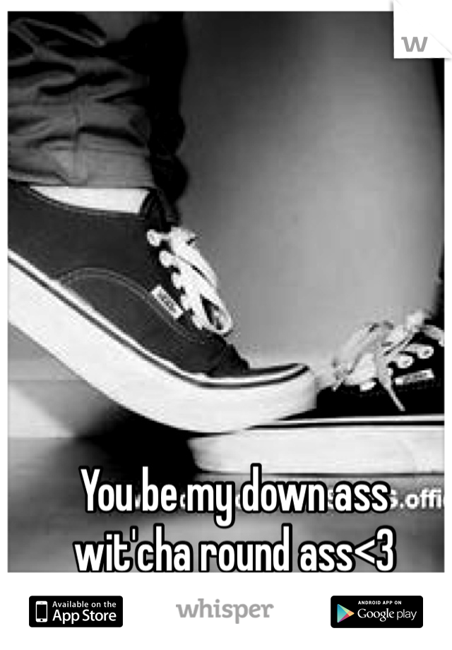 You be my down ass wit'cha round ass<3