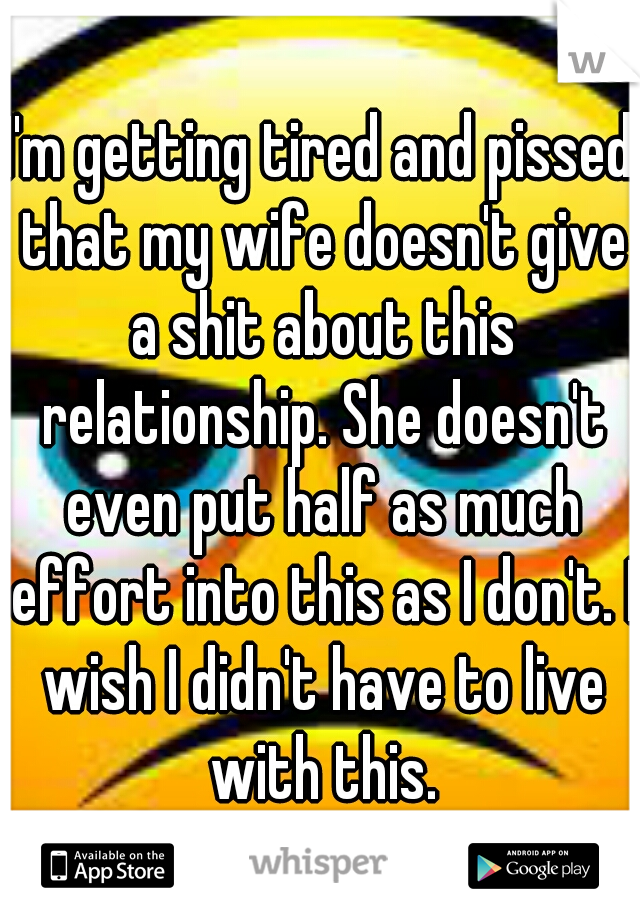 I'm getting tired and pissed that my wife doesn't give a shit about this relationship. She doesn't even put half as much effort into this as I don't. I wish I didn't have to live with this.