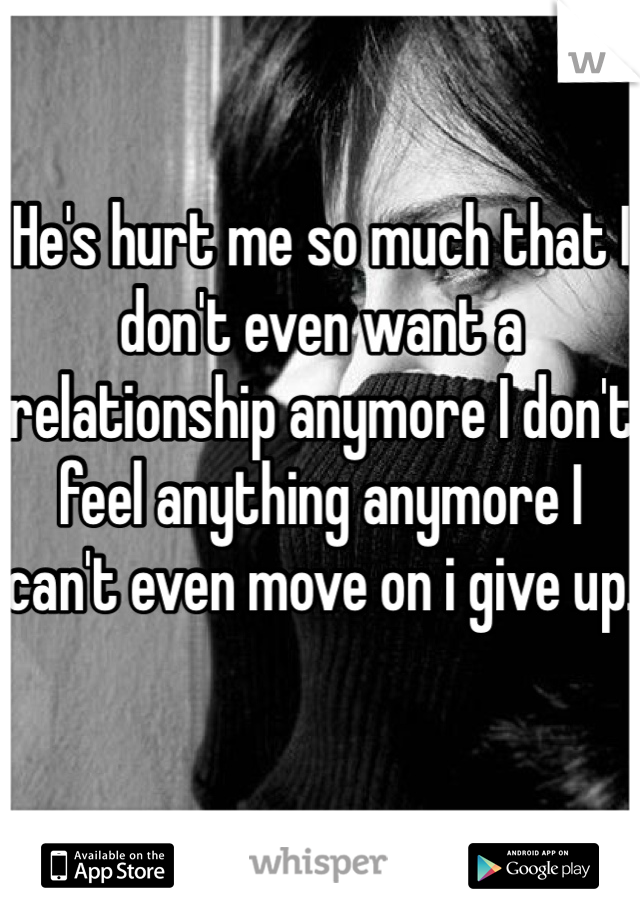 He's hurt me so much that I don't even want a relationship anymore I don't feel anything anymore I can't even move on i give up.