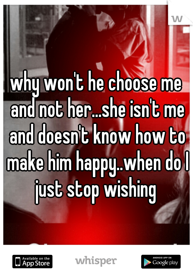 why won't he choose me and not her...she isn't me and doesn't know how to make him happy..when do I just stop wishing