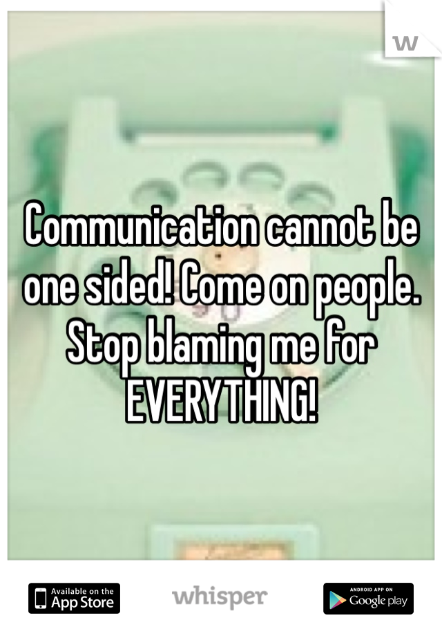 Communication cannot be one sided! Come on people. Stop blaming me for EVERYTHING!