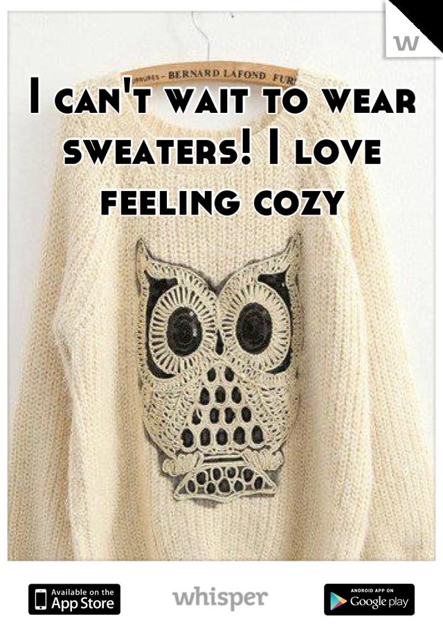 I can't wait to wear sweaters! I love feeling cozy