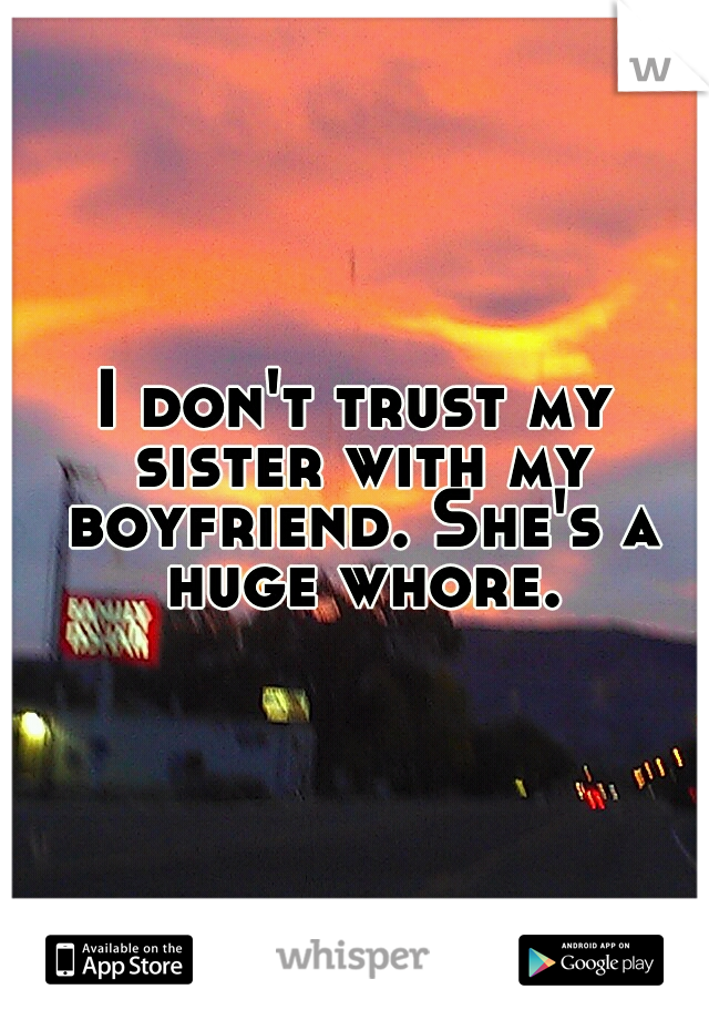 I don't trust my sister with my boyfriend. She's a huge whore.