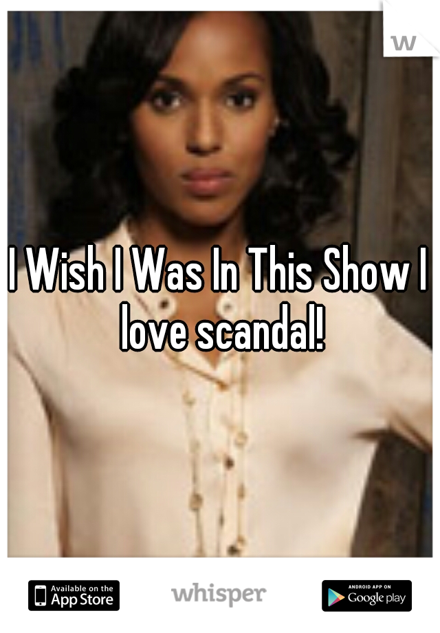 I Wish I Was In This Show I love scandal!