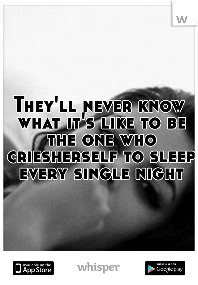 They'll never know what it's like to be the one who criesherself to sleep every single night