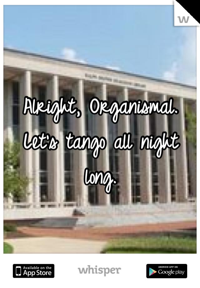 Alright, Organismal. Let's tango all night long.