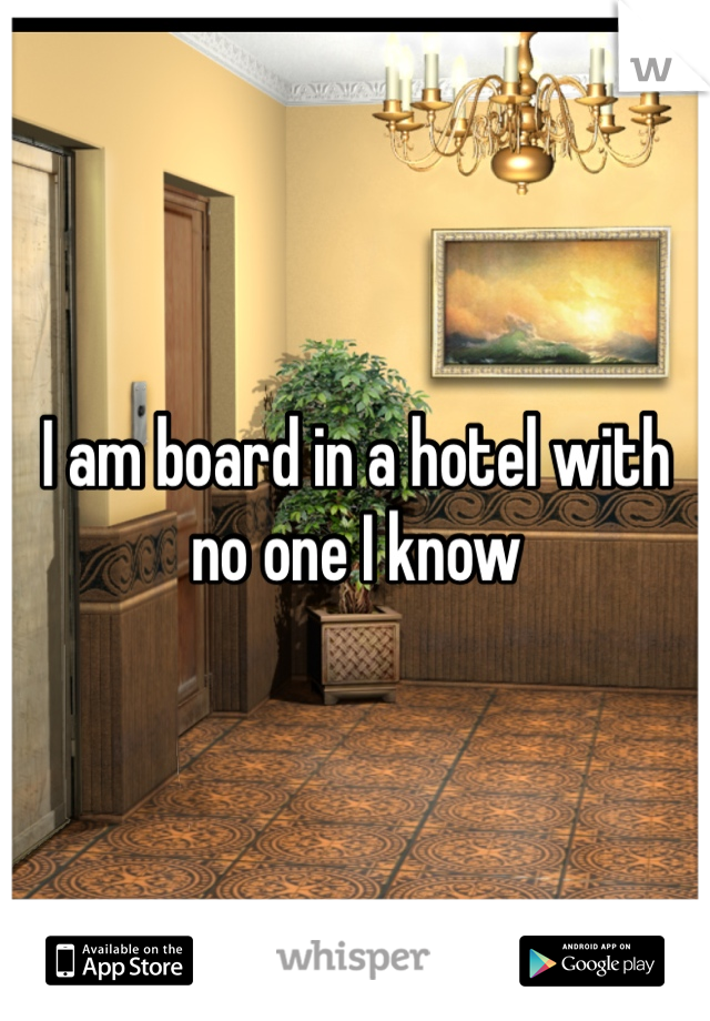 I am board in a hotel with no one I know