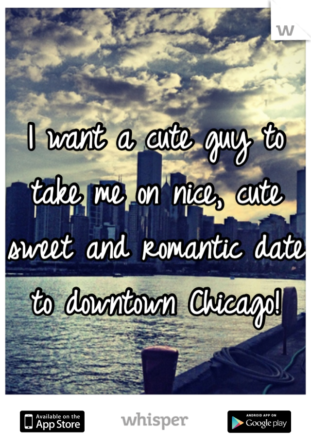 I want a cute guy to take me on nice, cute sweet and romantic date to downtown Chicago!