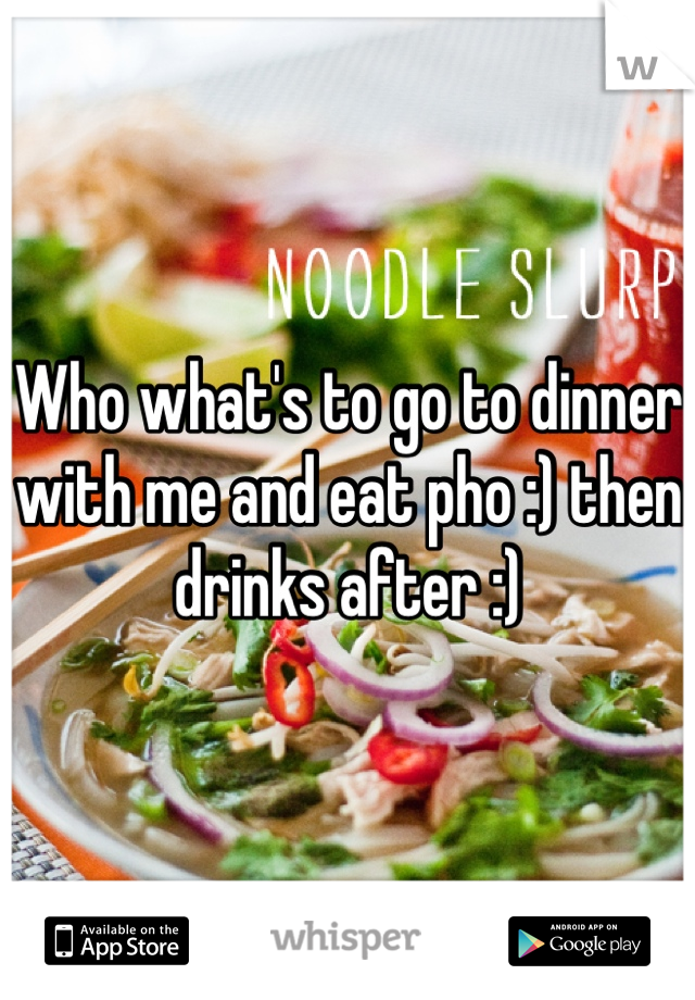 Who what's to go to dinner with me and eat pho :) then drinks after :)