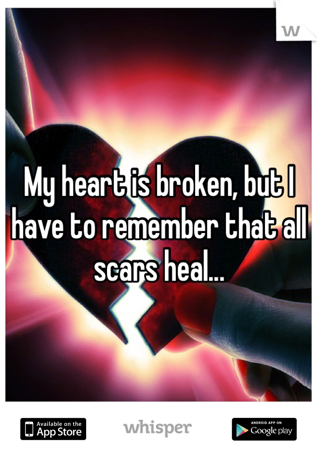 My heart is broken, but I have to remember that all scars heal...