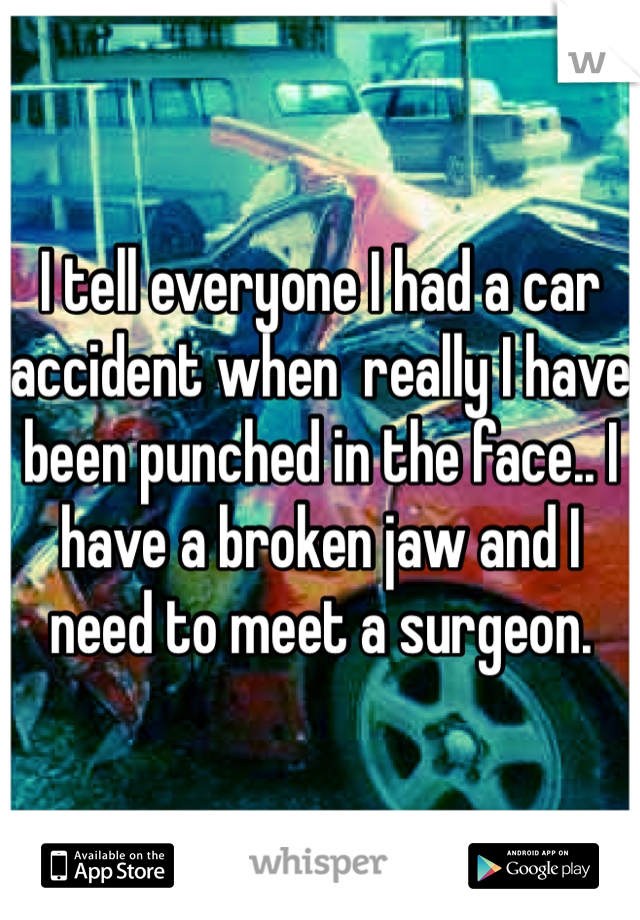 I tell everyone I had a car accident when  really I have been punched in the face.. I have a broken jaw and I need to meet a surgeon.