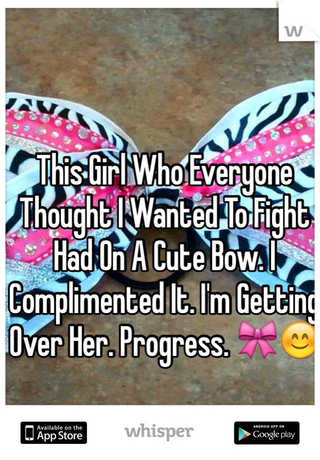 This Girl Who Everyone Thought I Wanted To Fight Had On A Cute Bow. I Complimented It. I'm Getting Over Her. Progress. 🎀😊