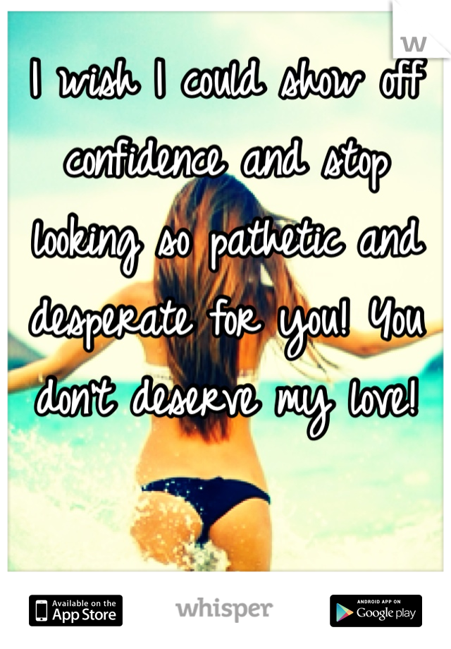 I wish I could show off confidence and stop looking so pathetic and desperate for you! You don't deserve my love!