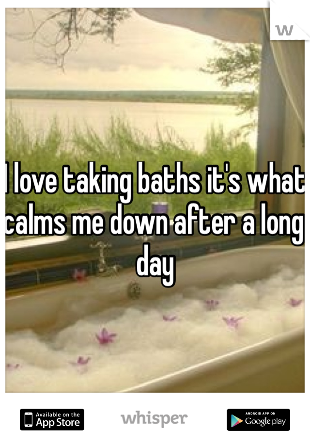 I love taking baths it's what calms me down after a long day