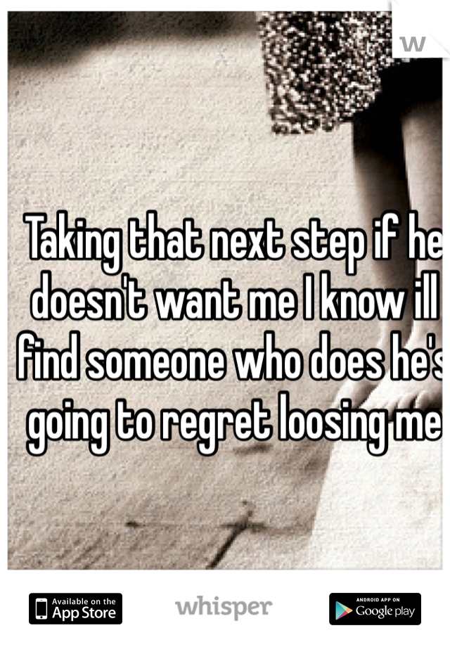 Taking that next step if he doesn't want me I know ill find someone who does he's going to regret loosing me