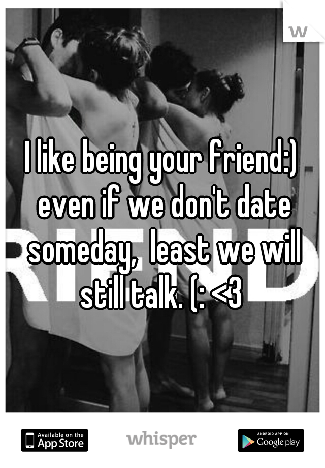I like being your friend:) even if we don't date someday,  least we will still talk. (: <3