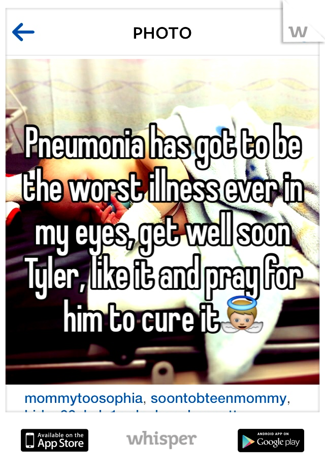 Pneumonia has got to be the worst illness ever in my eyes, get well soon Tyler, like it and pray for him to cure it👼