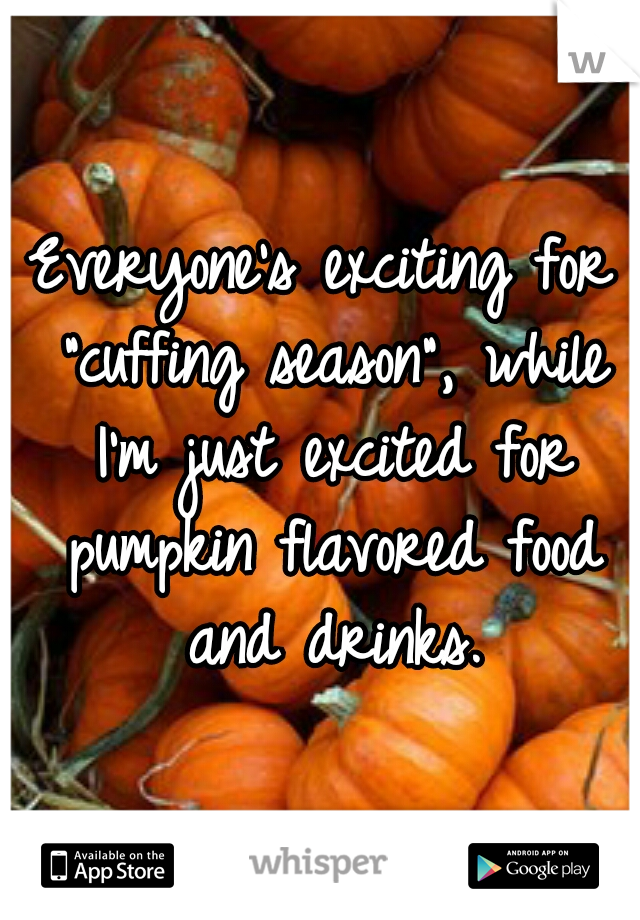 "Everyone's exciting for ""cuffing season"", while I'm just excited for pumpkin flavored food and drinks."