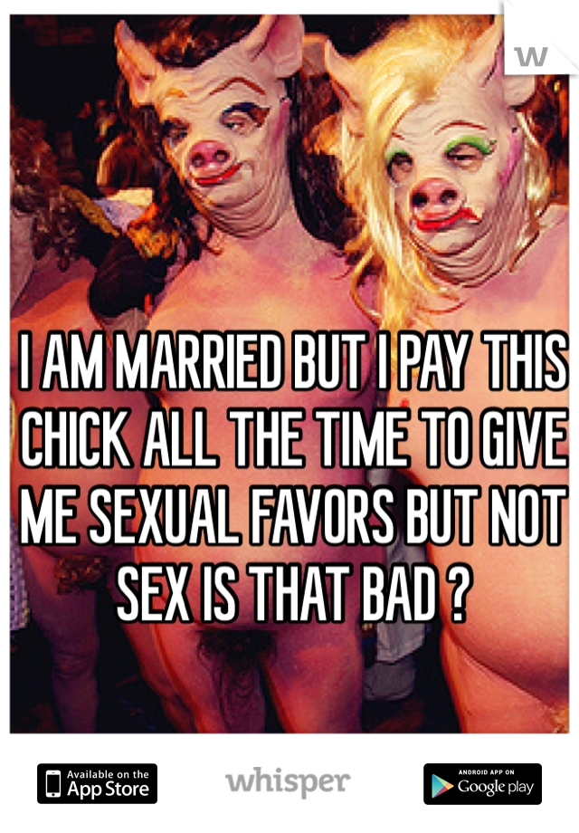I AM MARRIED BUT I PAY THIS CHICK ALL THE TIME TO GIVE ME SEXUAL FAVORS BUT NOT SEX IS THAT BAD ?