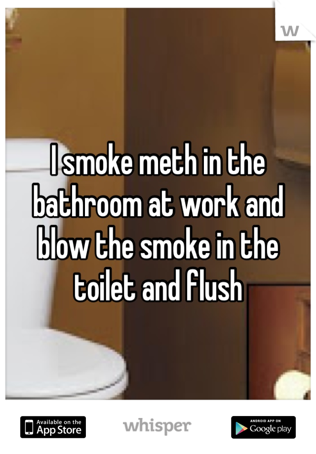 I smoke meth in the bathroom at work and blow the smoke in the toilet and flush