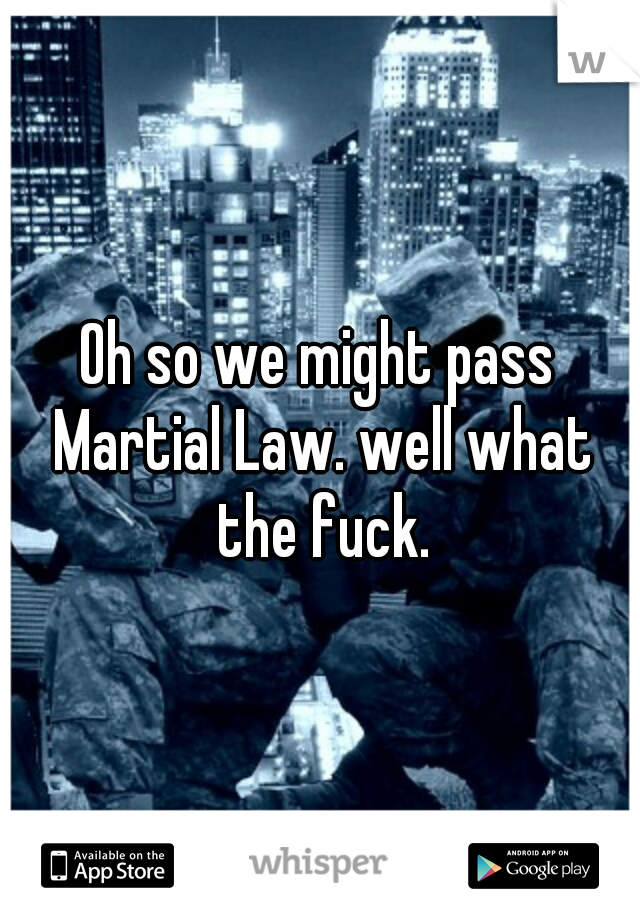 Oh so we might pass Martial Law. well what the fuck.
