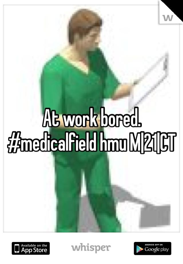 At work bored. #medicalfield hmu M|21|CT
