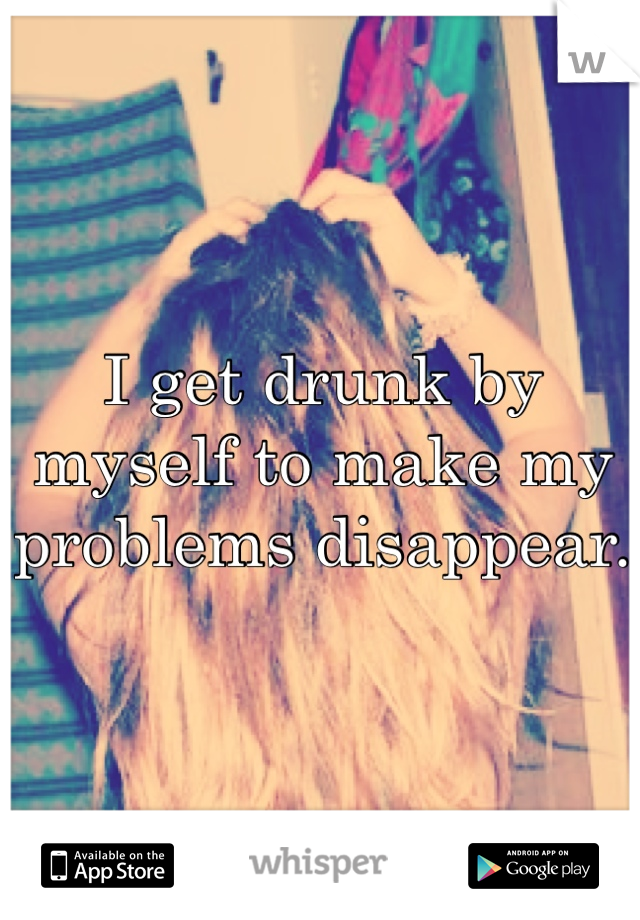 I get drunk by myself to make my problems disappear.