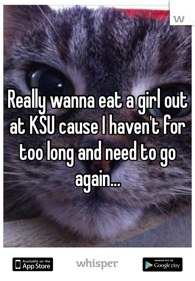 Really wanna eat a girl out at KSU cause I haven't for too long and need to go again...