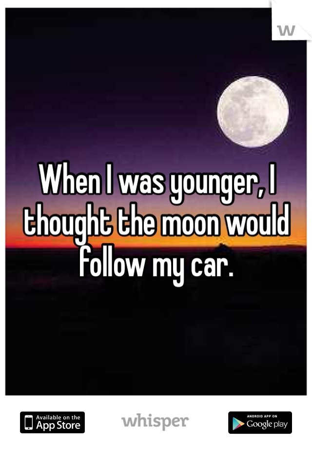 When I was younger, I thought the moon would follow my car.