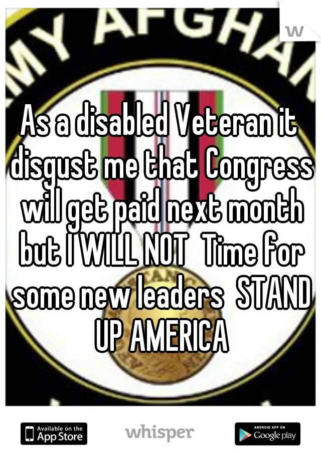 As a disabled Veteran it disgust me that Congress will get paid next month but I WILL NOT  Time for some new leaders  STAND UP AMERICA