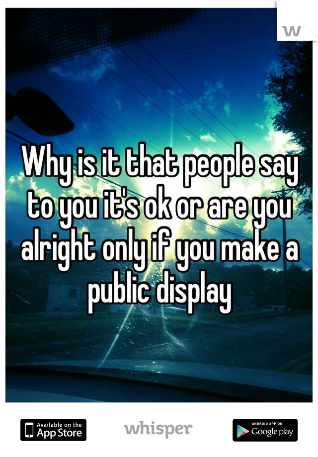 Why is it that people say to you it's ok or are you alright only if you make a  public display