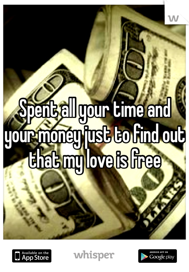 Spent all your time and your money just to find out that my love is free