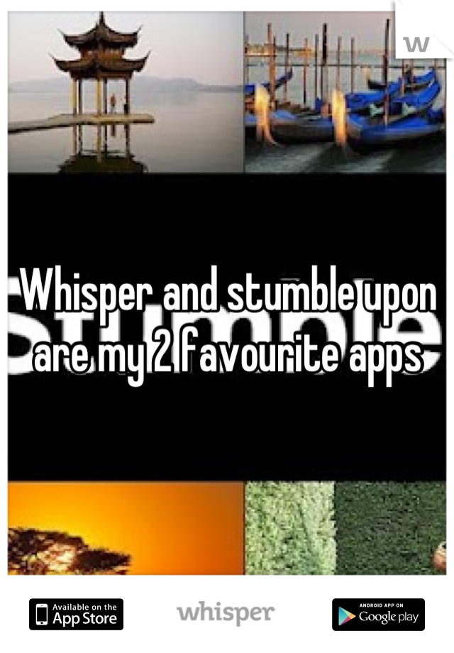 Whisper and stumble upon are my 2 favourite apps