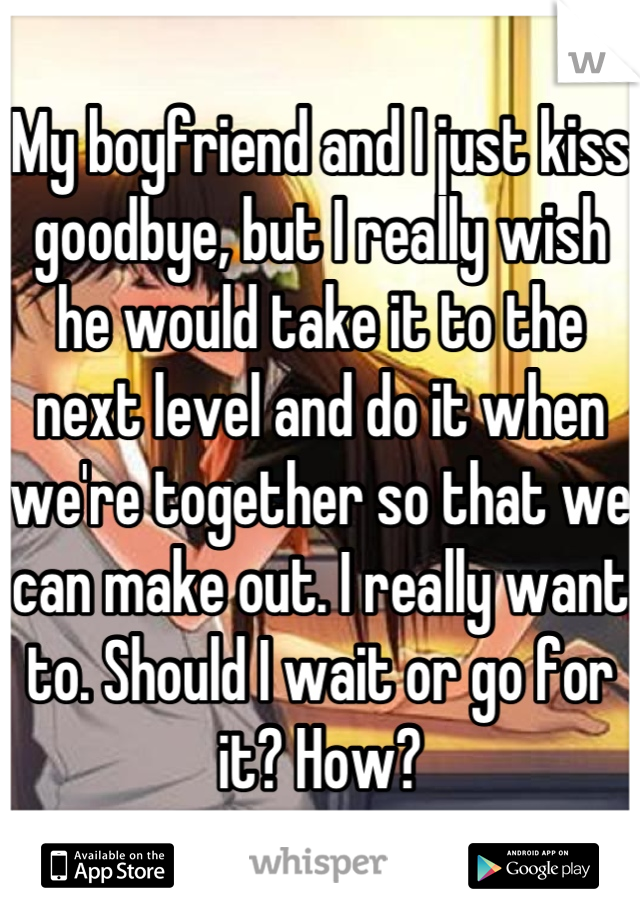 My boyfriend and I just kiss goodbye, but I really wish he would take it to the next level and do it when we're together so that we can make out. I really want to. Should I wait or go for it? How?