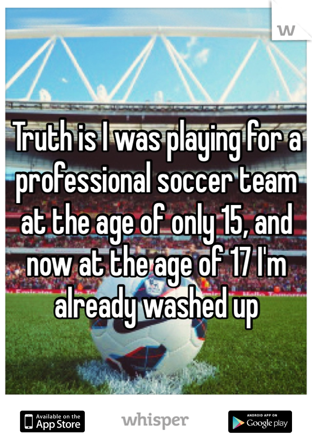 Truth is I was playing for a professional soccer team at the age of only 15, and now at the age of 17 I'm already washed up