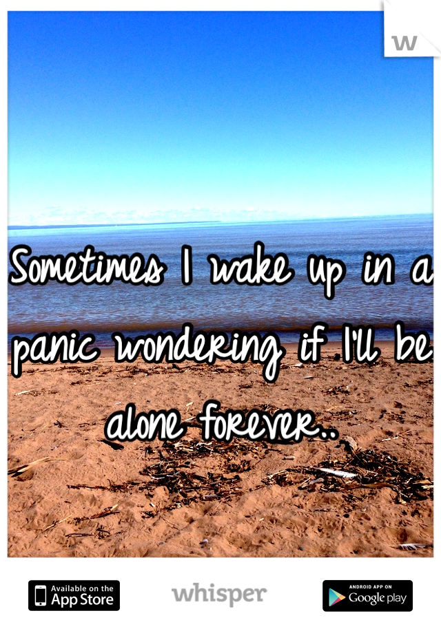 Sometimes I wake up in a panic wondering if I'll be alone forever..
