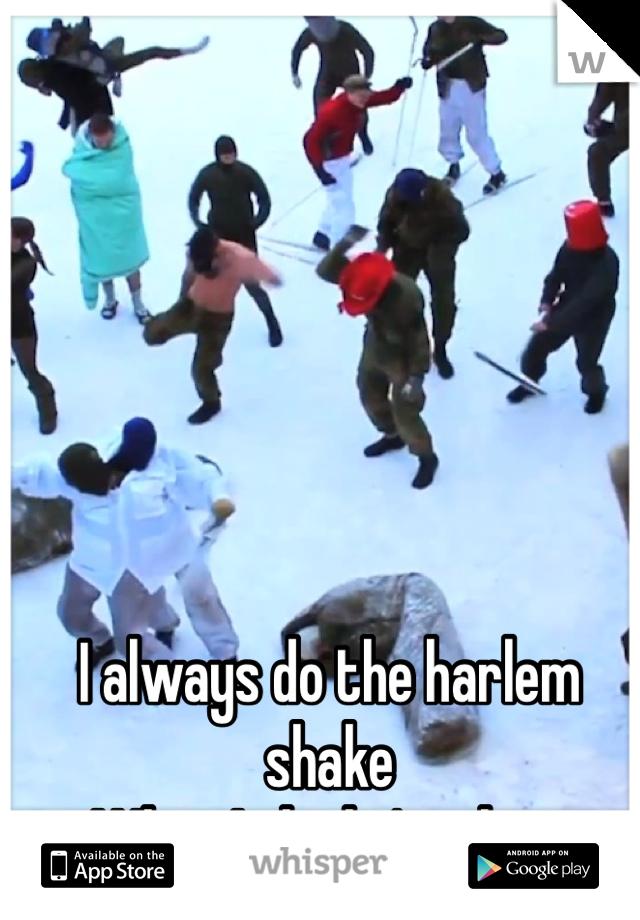 I always do the harlem shake When I think i'm alone