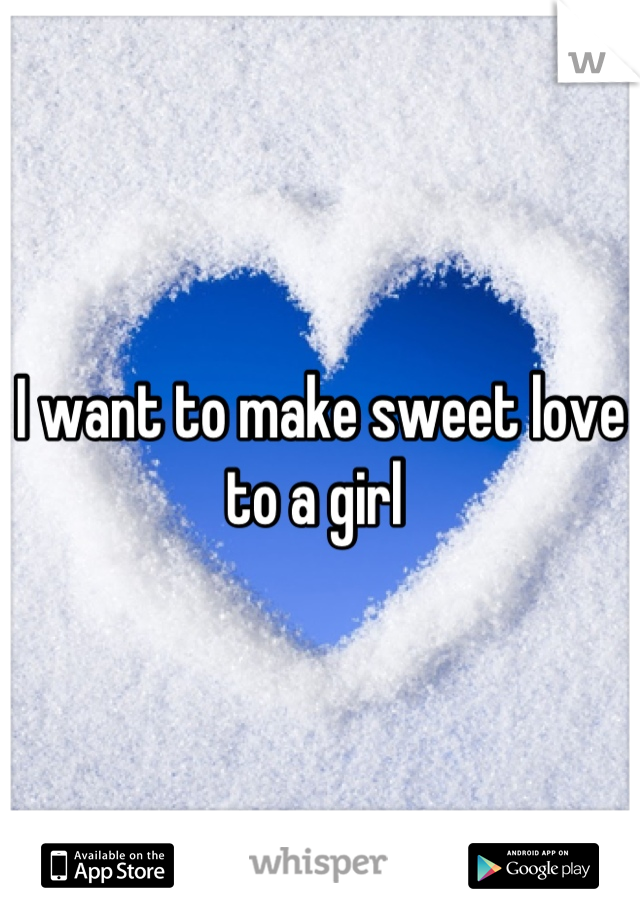 I want to make sweet love to a girl