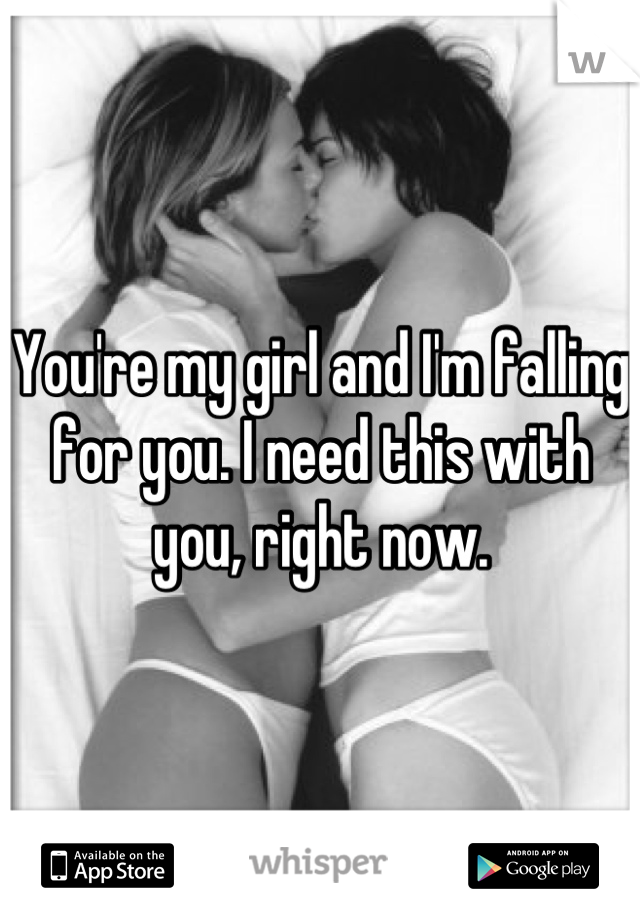 You're my girl and I'm falling for you. I need this with you, right now.