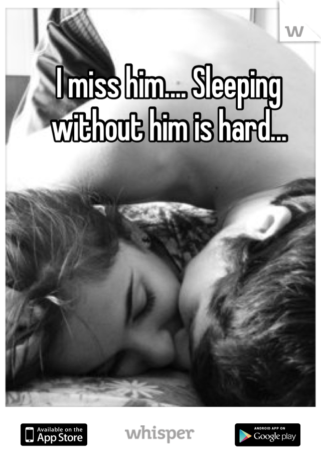 I miss him.... Sleeping without him is hard...