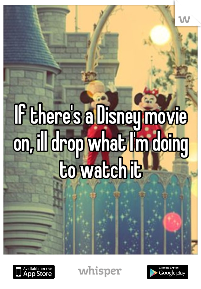 If there's a Disney movie on, ill drop what I'm doing to watch it