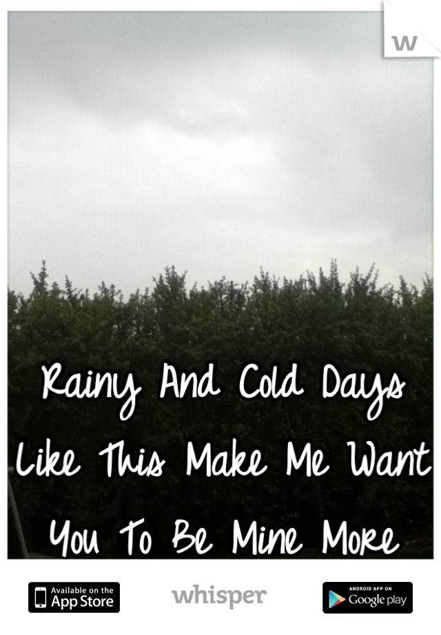 Rainy And Cold Days Like This Make Me Want You To Be Mine More And More