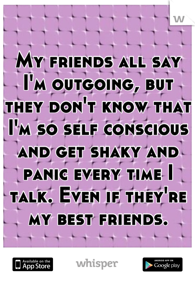 My friends all say I'm outgoing, but they don't know that I'm so self conscious and get shaky and panic every time I talk. Even if they're my best friends.