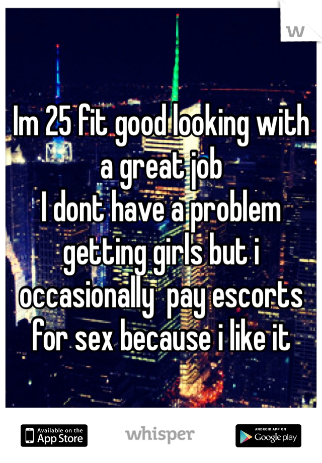 Im 25 fit good looking with a great job I dont have a problem getting girls but i occasionally  pay escorts for sex because i like it